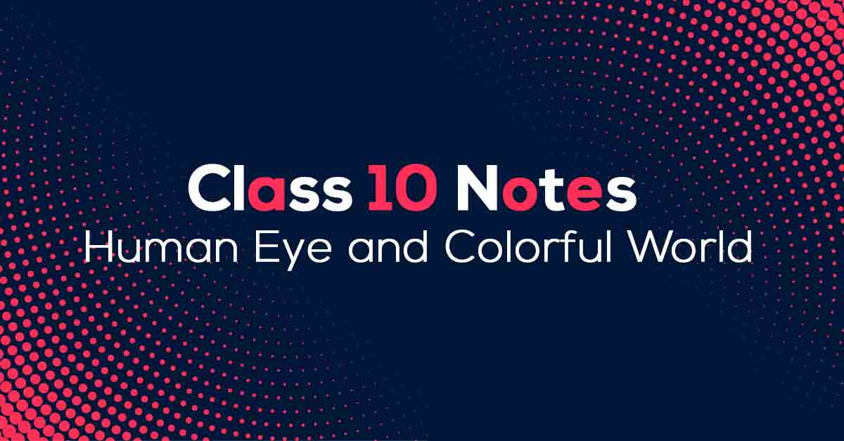 Human Eye and Colourful World Class 10 Notes