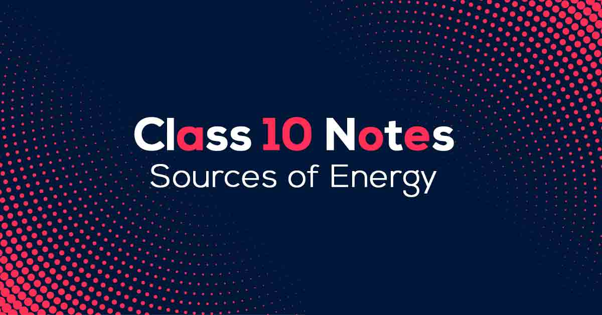 Sources of Energy Class 10 Notes