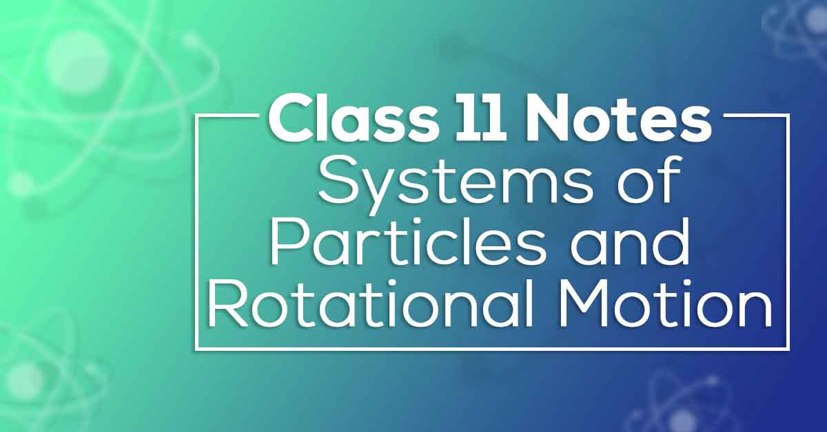 Class 11 Physics Chapter 7 Systems of Particles and Rotational Motion Notes