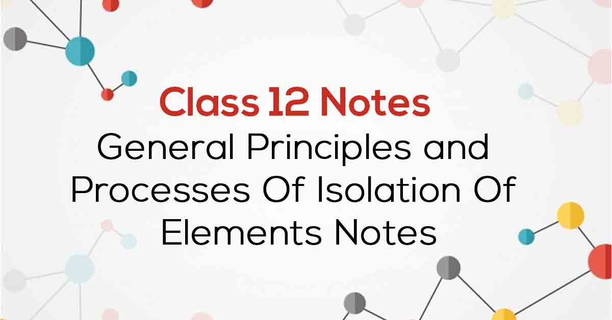 General Principles and Processes of Isolation of Elements Class 12 Notes