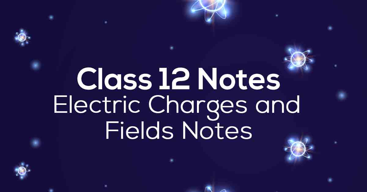 Electric Charges and Fields Class 12 Notes
