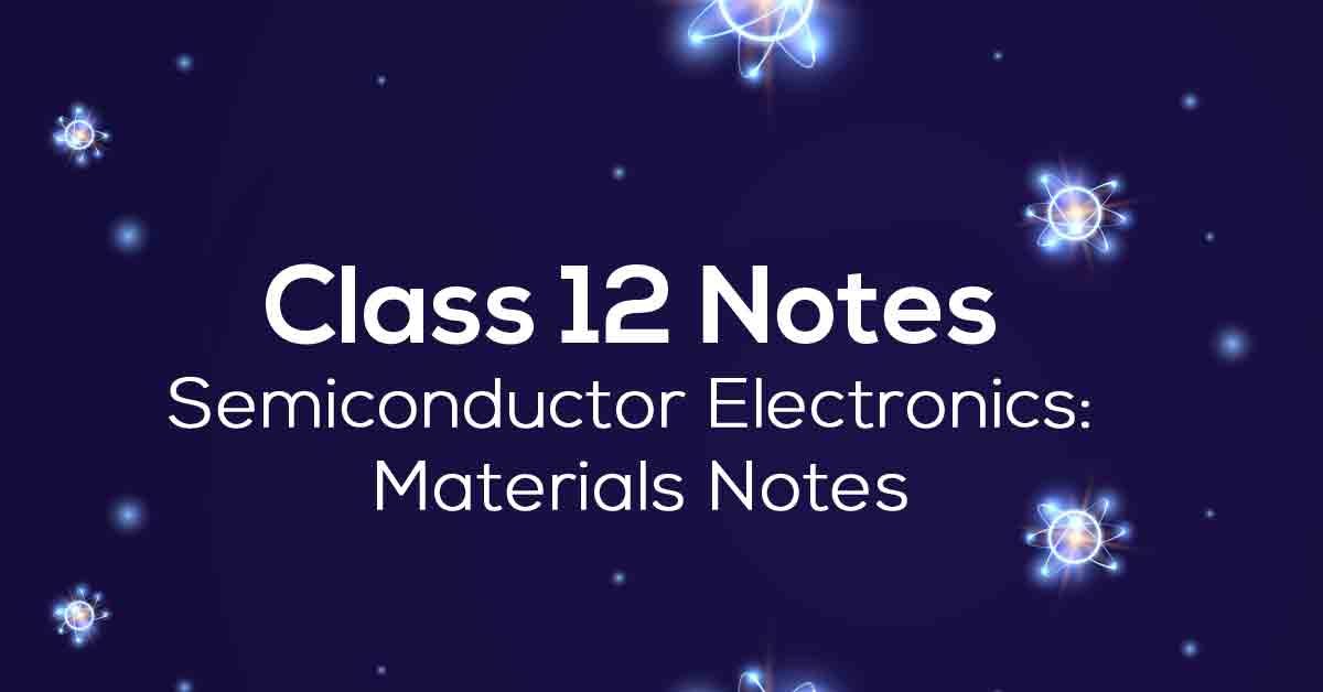 Semiconductor Electronics: Materials Class 12 Notes