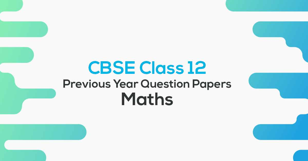 CBSE Previous Year Question Papers Class 12 Maths